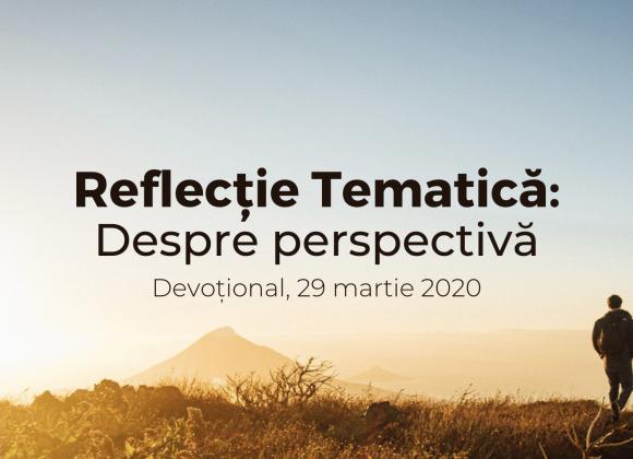 Reflecție tematică:  Despre perspectivă – Devotional, 29 martie 2020