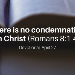 There is no condemnation in Christ (Romans 8:1-4) – Devotional, April 27
