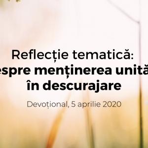 Reflecție tematică: Despre menținerea unității în descurajare – Devoțional, 5 aprilie 2020