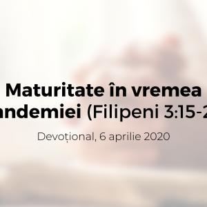 Maturitate în vremea pandemiei (Filipeni 3:15-21) – Devoțional, 6 aprilie 2020