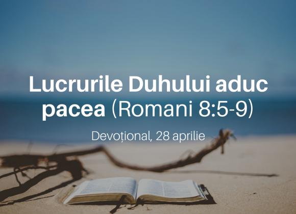 Lucrurile Duhului aduc pacea (Romani 8:5-9) – Devoțional, 28 aprilie