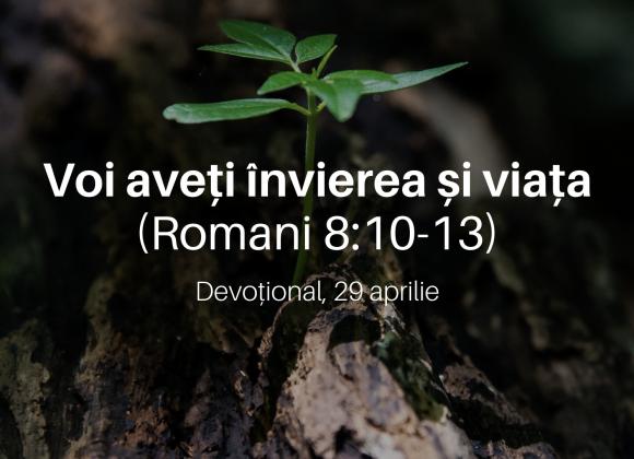 Voi aveți învierea și viața (Romani 8:10-13) – Devoțional, 29 aprilie