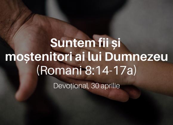 Suntem fii și moștenitori ai lui Dumnezeu (Romani 8:14-17a) – Devoțional, 30 aprilie