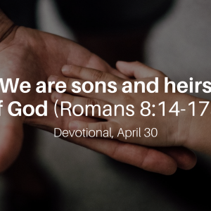 We are sons and heirs of God (Romans 8:14-17a) – Devotional, April 30