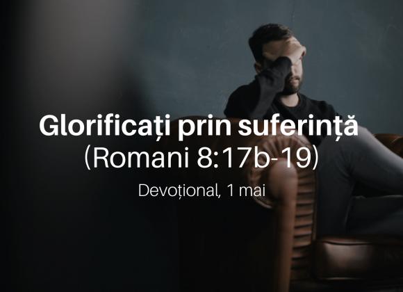 Glorificați prin suferință (Romani 8:17b-19) – Devoțional, 1 mai