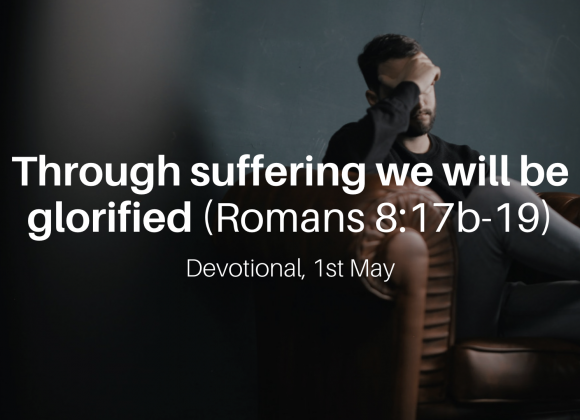 Through suffering we will be glorified (Romans 8:17b-19) – Devotional, 1st May