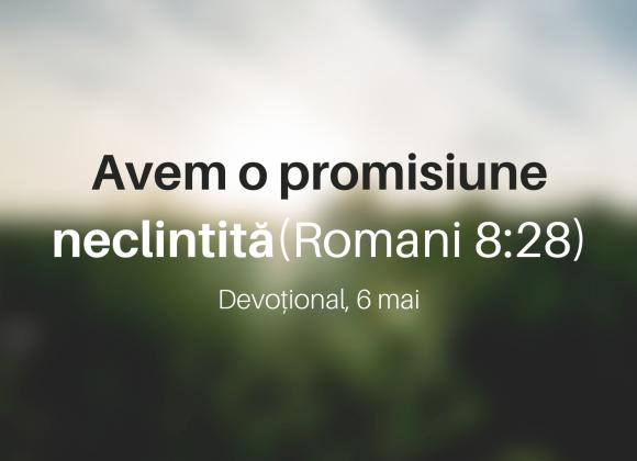 Avem o promisiune neclintită (Romani 8:28) – Devoțional, 6 mai