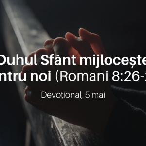 Duhul Sfânt mijlocește pentru noi (Romani 8:26-27) – Devoțional, 5 mai