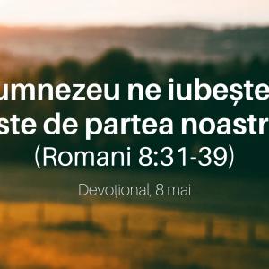 Dumnezeu ne iubește și este de partea noastră (Romani 8:31-39) – Devoțional, 8 mai