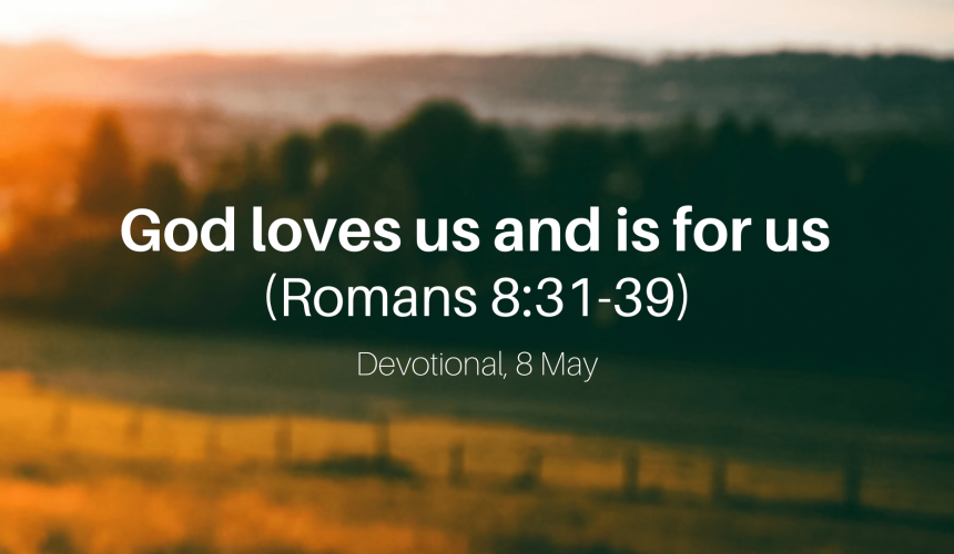 God loves us and is for us (Romans 8:31-39) – Devotional, 8 May