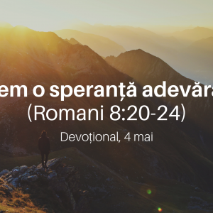 Avem o speranță adevărată (Romani 8:20-24) – Devoțional, 4 mai