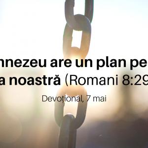 Dumnezeu are un plan pentru viața noastră (Romani 8:29-30) – Devoțional, 7 mai