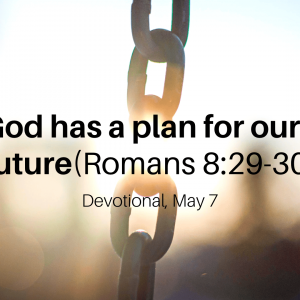 God has a plan for our future (Romans 8:29-30) – Devotional, May 7
