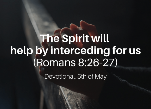 The Spirit will help by interceding for us (Romans 8:26-27) – Devotional, 5th of May