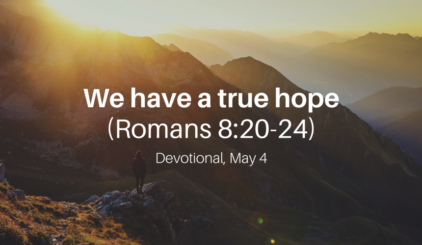 We have a true hope (Romans 8:20-24) – Devotional, May 4